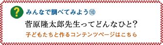 みんなで調べてみよう10「菅原隆太郎先生ってどんなひと?」